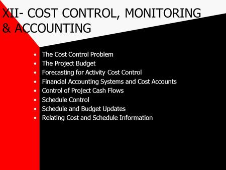 XII- COST CONTROL, MONITORING & ACCOUNTING The Cost Control Problem The Project Budget Forecasting for Activity Cost Control Financial Accounting Systems.