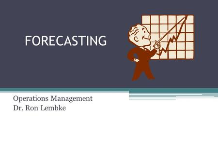 FORECASTING Operations Management Dr. Ron Lembke.