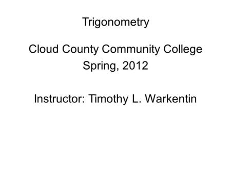 Trigonometry Cloud County Community College Spring, 2012 Instructor: Timothy L. Warkentin.