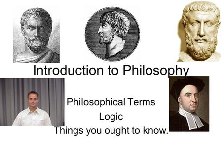 Introduction to Philosophy Philosophical Terms Logic Things you ought to know.