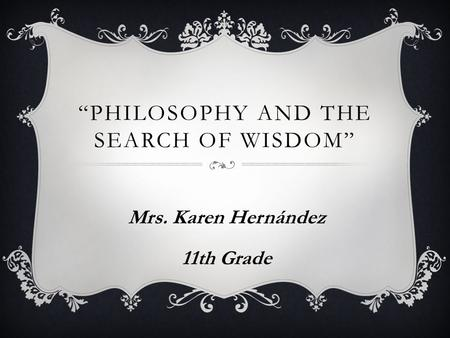 """PHILOSOPHY AND THE SEARCH OF WISDOM"" Mrs. Karen Hernández 11th Grade."