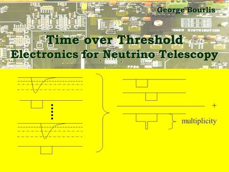 Time over Threshold Electronics for Neutrino Telescopy George Bourlis + multiplicity.