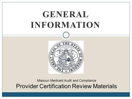 General Information Missouri Medicaid Audit and Compliance Provider Certification Review Materials.
