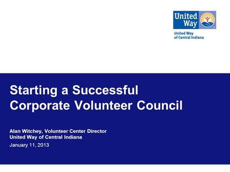 Starting a Successful Corporate Volunteer Council Alan Witchey, Volunteer Center Director United Way of Central Indiana January 11, 2013.