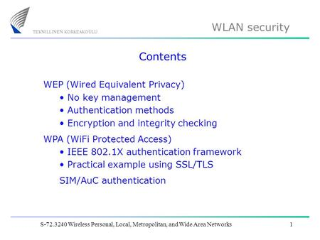 WLAN security S-72.3240 Wireless Personal, Local, Metropolitan, and Wide Area Networks1 Contents WEP (Wired Equivalent Privacy) No key management Authentication.