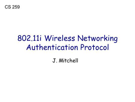 802.11i Wireless Networking Authentication Protocol J. Mitchell CS 259.