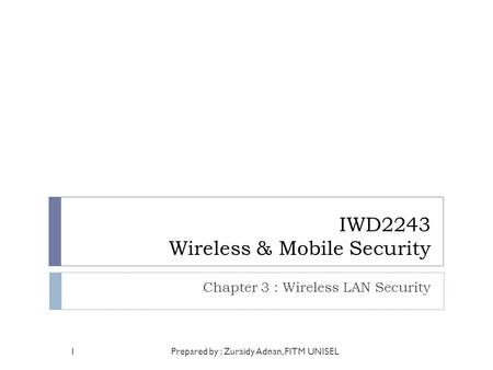 IWD2243 Wireless & Mobile Security Chapter 3 : Wireless LAN Security Prepared by : Zuraidy Adnan, FITM UNISEL1.