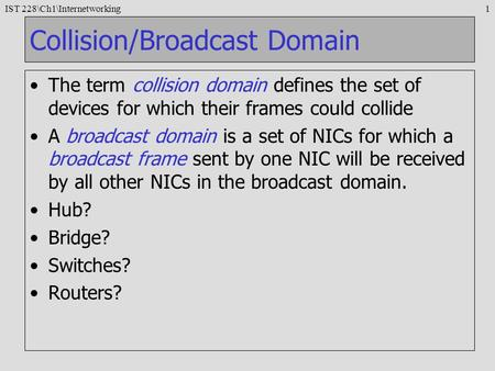 IST 228\Ch1\Internetworking1 Collision/Broadcast Domain The term collision domain defines the set of devices for which their frames could collide A broadcast.