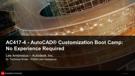© 2011 Autodesk AC417-4 - AutoCAD® Customization Boot Camp: No Experience Required Lee Ambrosius – Autodesk, Inc. Sr. Technical Writer – PSEB User Assistance.