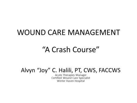 "WOUND CARE MANAGEMENT ""A Crash Course"" Alvyn ""Joy"" C. Halili, PT, CWS, FACCWS Acute Therapies Manager Certified Wound Care Specialist Winter Haven Hospital."