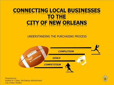 BE A CHAMPION COMPETITION GOALS COMPLETION UNDERSTANDING THE PURCHASING PROCESS Presented by: Andrée M. Cohen, Purchasing Administrator City of New Orleans.