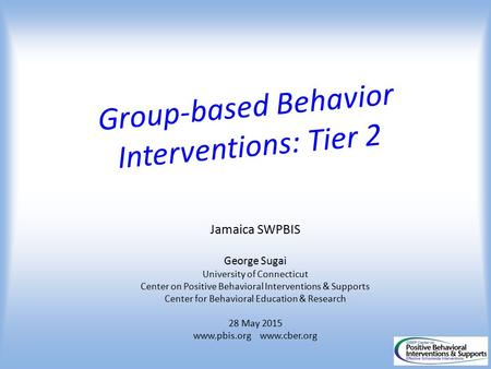 Group-based Behavior Interventions: Tier 2 Jamaica SWPBIS George Sugai University of Connecticut Center on Positive Behavioral Interventions & Supports.