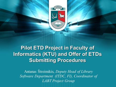 Pilot ETD Project in Faculty of Informatics (KTU) and Offer of ETDs Submitting Procedures Antanas Štreimikis, Deputy Head of Library Software Department.