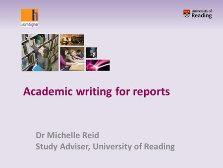Academic writing for reports Dr Michelle Reid Study Adviser, University of Reading.