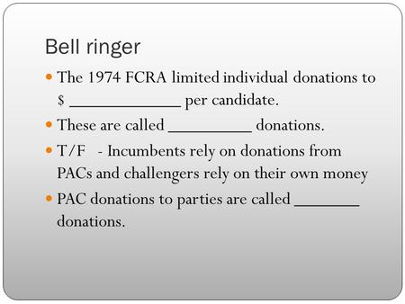 Bell ringer The 1974 FCRA limited individual donations to $ ____________ per candidate. These are called _________ donations. T/F - Incumbents rely on.