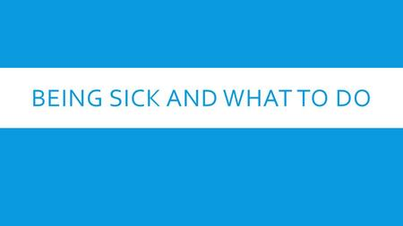 BEING SICK AND WHAT TO DO. WHAT SHOULD YOU DO WHEN YOU ARE SICK?  Drink plenty of water.  Get plenty of rest.  Have an adult help you with medicine.