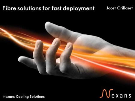 1 Nexans Cabling Solutions Fibre solutions for fast deployment Joost Grillaert.