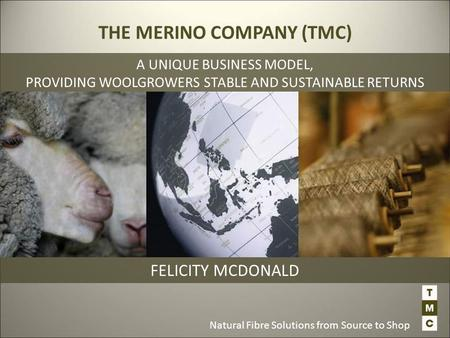 Natural Fibre Solutions from Source to Shop FELICITY MCDONALD THE MERINO COMPANY (TMC) A UNIQUE BUSINESS MODEL, PROVIDING WOOLGROWERS STABLE AND SUSTAINABLE.