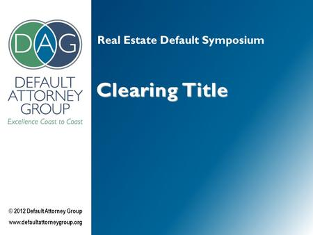 Real Estate Default Symposium Clearing Title © 2012 Default Attorney Group www.defaultattorneygroup.org.