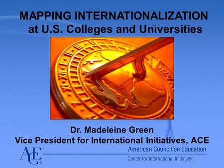 MAPPING INTERNATIONALIZATION at U.S. Colleges and Universities Dr. Madeleine Green Vice President for International Initiatives, ACE.