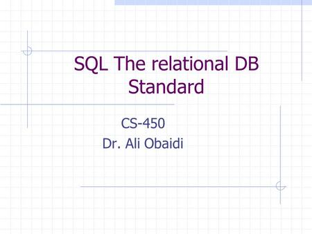 SQL The relational DB Standard CS-450 Dr. Ali Obaidi.