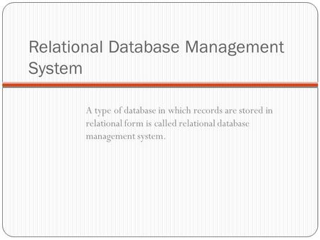 Relational Database Management System A type of database in which records are stored in relational form is called relational database management system.