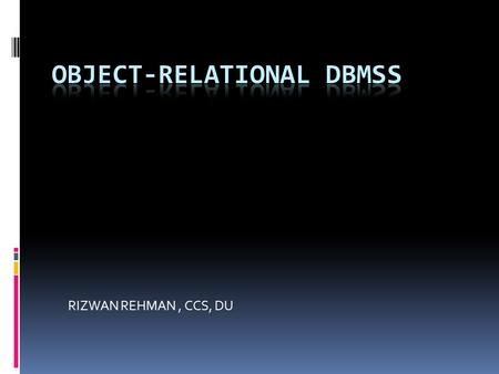 RIZWAN REHMAN, CCS, DU. Advantages of ORDBMSs  The main advantages of extending the relational data model come from reuse and sharing.  Reuse comes.