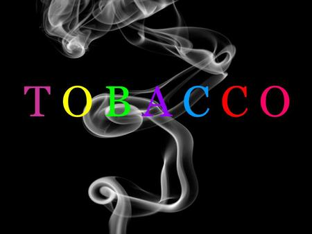 T O B A C C O. So…anybody have a light? ALL forms of tobacco contain chemicals that are DANGEROUS to your health – there are no safe alternatives. Nicotine.