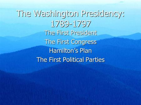 The Washington Presidency: 1789-1797 The First President The First Congress Hamilton's Plan The First Political Parties.