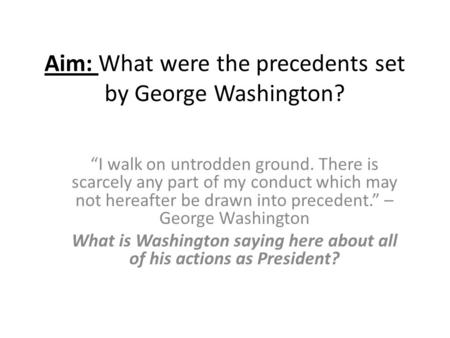 "Aim: What were the precedents set by George Washington? ""I walk on untrodden ground. There is scarcely any part of my conduct which may not hereafter be."