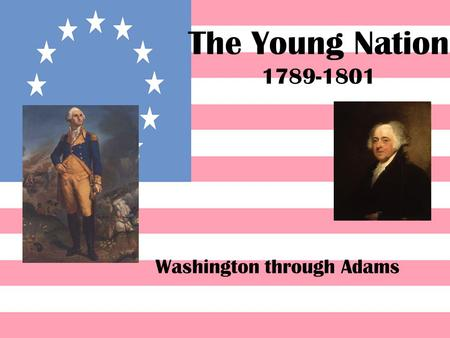 The Young Nation 1789-1801 Washington through Adams.