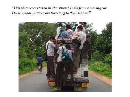 """This picture was taken in Jharkhand, India from a moving car. These school children are travelling to their school."""