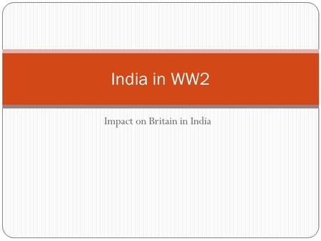 Impact on Britain in India India in WW2. Patriotism 3 Sept 1939 Viceroy, Lord Linlithgow declared India at war. No consultation with Indian leaders Some.