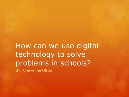 How can we use digital technology to solve problems in schools? By: Cheyenne Olson.