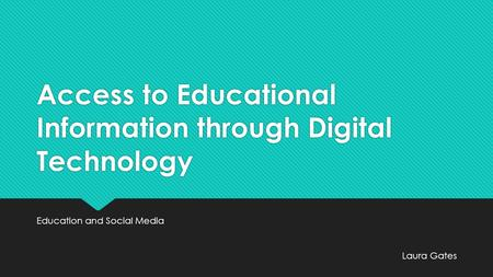 Access to Educational Information through Digital Technology Education and Social Media Laura Gates.