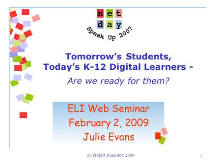 (c) Project Tomorrow 20091 Tomorrow's Students, Today's K-12 Digital Learners - Are we ready for them? ELI Web Seminar February 2, 2009 Julie Evans.