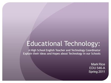 Educational Technology: A High School English Teacher and Technology Coordinator Explain their Ideas and Hopes about Technology in our Schools Mark Rice.