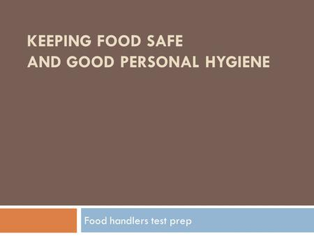 KEEPING FOOD SAFE AND GOOD PERSONAL HYGIENE Food handlers test prep.