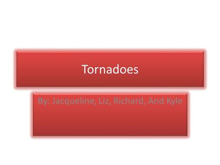 Tornadoes Tornadoes By: Jacqueline, Liz, Richard, And Kyle By: Jacqueline, Liz, Richard, And Kyle.