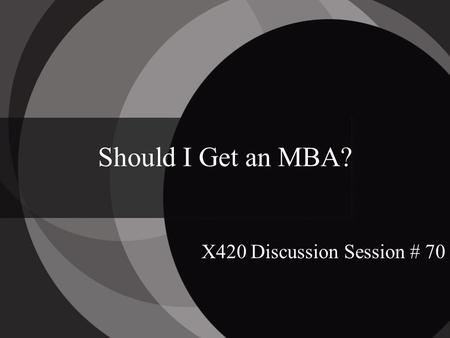 Should I Get an MBA? X420 Discussion Session # 70.