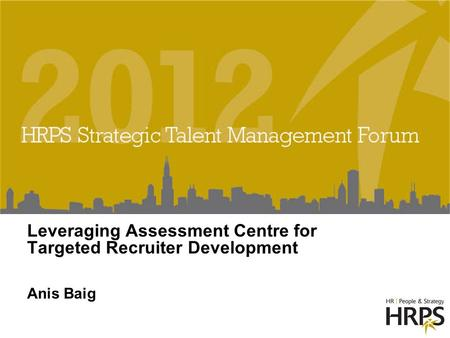 Leveraging Assessment Centre for Targeted Recruiter Development Anis Baig.