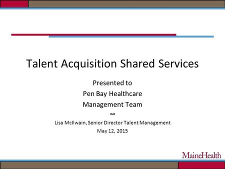 Talent Acquisition Shared Services Presented to Pen Bay Healthcare Management Team ∞ Lisa McIlwain, Senior Director Talent Management May 12, 2015.