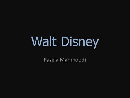 Walt Disney Fazela Mahmoodi. Why Walt Disney? I like animation. I like many of their animated movies. I wanted to know more about the company.