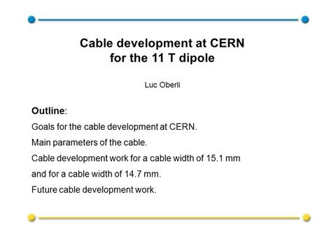 Outline: Goals for the cable development at CERN. Main parameters of the cable. Cable development work for a cable width of 15.1 mm and for a cable width.