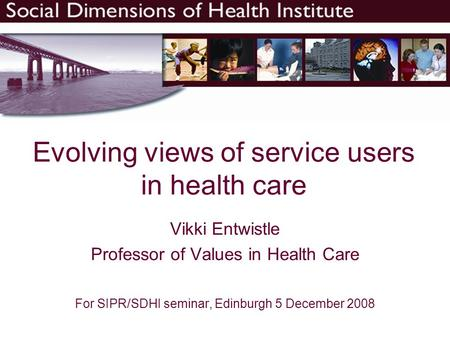 Evolving views of service users in health care Vikki Entwistle Professor of Values in Health Care For SIPR/SDHI seminar, Edinburgh 5 December 2008.
