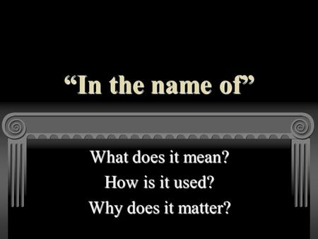 """In the name of"" What does it mean? How is it used? Why does it matter?"