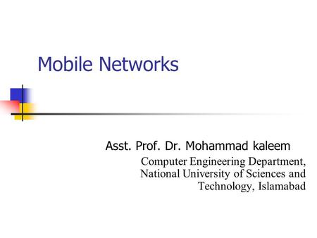 Mobile Networks Asst. Prof. Dr. Mohammad kaleem Computer Engineering Department, National University of Sciences and Technology, Islamabad.