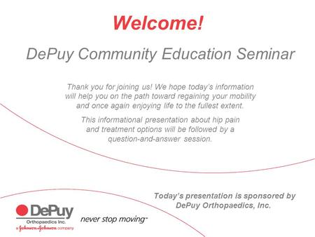 DePuy Community Education Seminar Thank you for joining us! We hope today's information will help you on the path toward regaining your mobility and once.