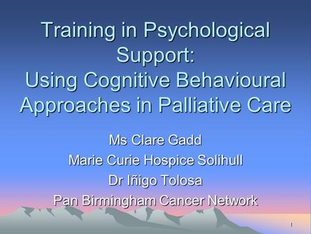 1 Training in Psychological Support: Using Cognitive Behavioural Approaches in Palliative Care Ms Clare Gadd Marie Curie Hospice Solihull Dr Iñigo Tolosa.