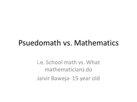 Psuedomath vs. Mathematics i.e. School math vs. What mathematicians do Jaivir Baweja- 15 year old.